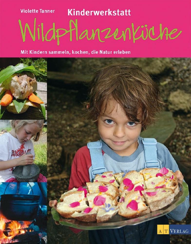Kinderwerkstatt Wildpflanzenküche. Mit Kindern sammeln, kochen, die Natur erleben