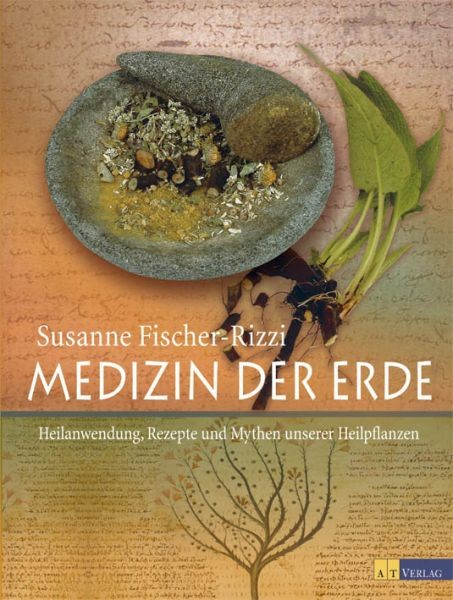 Medizin der Erde: Heilanwendung, Rezepte und Mythen unserer Heilpflanzen